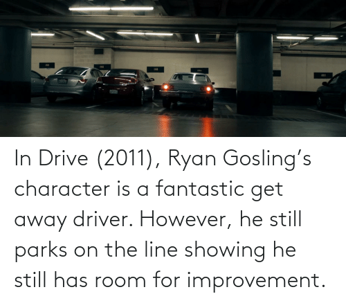 Ryan Gosling: 92  521 In Drive (2011), Ryan Gosling's character is a fantastic get away driver. However, he still parks on the line showing he still has room for improvement.
