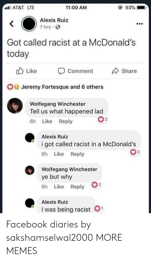 Dank, Facebook, and McDonalds: 93%  I AT&T LTE  11:00 AM  Alexis Ruiz  7 hrs.  Got called racist at a McDonald's  today  u Like  Share  Comment  Jeremy Fortesque and 6 others  Wolfegang Winchester  Tell us what happened lad  6h Like Reply  2  Alexis Ruiz  i got called racist in a McDonald's  6h Like Reply  Wolfegang Winchester  ye but why  6h Like Reply  Alexis Ruiz  I was being racist O Facebook diaries by sakshamselwal2000 MORE MEMES