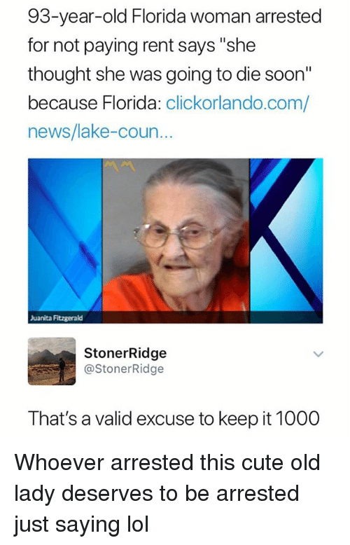 """Cute, Funny, and Lol: 93-year-old Florida woman arrested  for not paying rent says """"she  thought she was going to die soon""""  because Florida: clickorlando.com/  news/lake-coun  Juanita Fitzgerald  StonerRidge  @StonerRidge  That's a valid excuse to keep it 1000 Whoever arrested this cute old lady deserves to be arrested just saying lol"""
