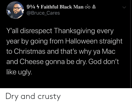 Thats Why: 934 Faithful Black Man oo A  @Bruce_Cares  Y'all disrespect Thanksgiving every  year by going from Halloween straight  to Christmas and that's why ya Mac  and Cheese gonna be dry. God don't  like ugly. Dry and crusty