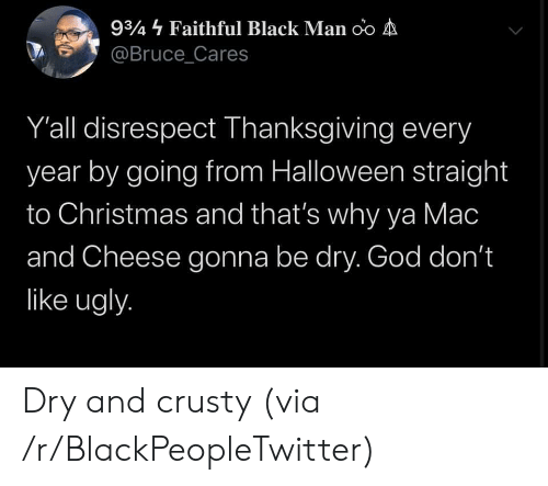 Black Man: 934 Faithful Black Man oo A  @Bruce_Cares  Y'all disrespect Thanksgiving every  year by going from Halloween straight  to Christmas and that's why ya Mac  and Cheese gonna be dry. God don't  like ugly. Dry and crusty (via /r/BlackPeopleTwitter)
