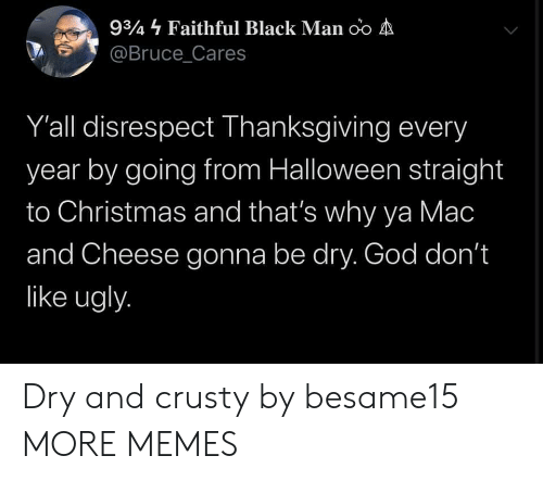 Thats Why: 934 Faithful Black Man oo A  @Bruce_Cares  Y'all disrespect Thanksgiving every  year by going from Halloween straight  to Christmas and that's why ya Mac  and Cheese gonna be dry. God don't  like ugly. Dry and crusty by besame15 MORE MEMES