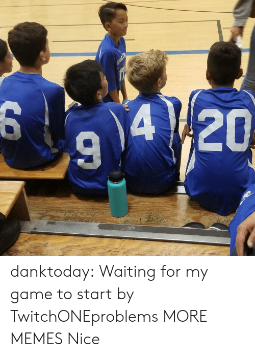 Dank, Memes, and Tumblr: 94/20  6 danktoday:  Waiting for my game to start by TwitchONEproblems MORE MEMES  Nice