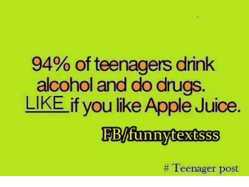 teenage post: 94% of teenagers drink  alcohol and do drugs  LIKE if you like Apple Juice  EBAfunny textsss  Teenager post