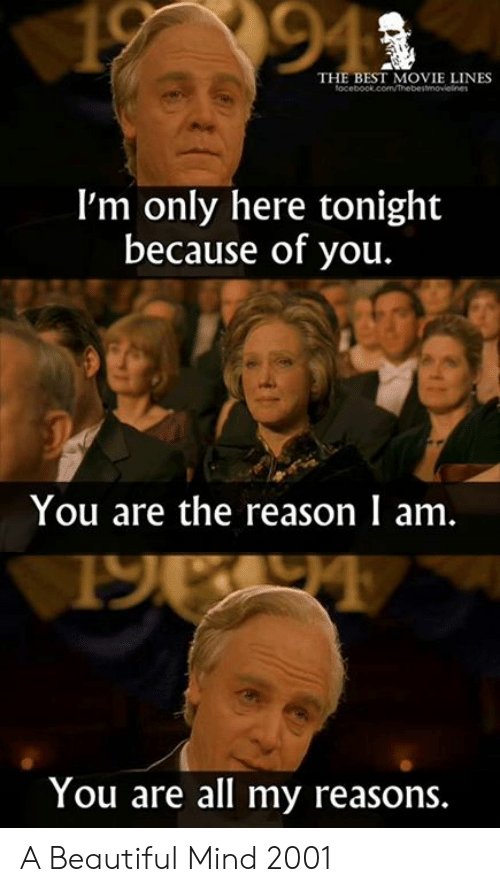best movie: 94  THE BEST MOVIE LINES  I'm only here tonight  because of you.  You are the reason I am.  You are all my reasons A Beautiful Mind 2001