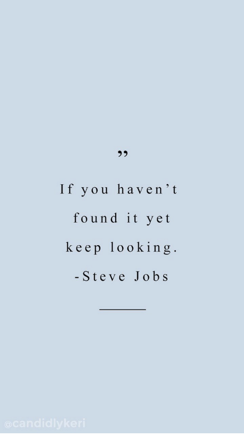 Steve Jobs: 95  If you haven'it  found it yet  keep looking  - Steve Jobs