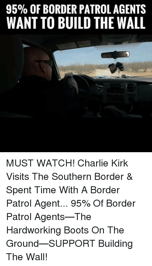 Charlie, Memes, and Boots: 95% OF BORDER PATROL AGENTS  WANT TO BUILD THE WALL MUST WATCH! Charlie Kirk Visits The Southern Border & Spent Time With A Border Patrol Agent...  95% Of Border Patrol Agents—The Hardworking Boots On The Ground—SUPPORT Building The Wall!