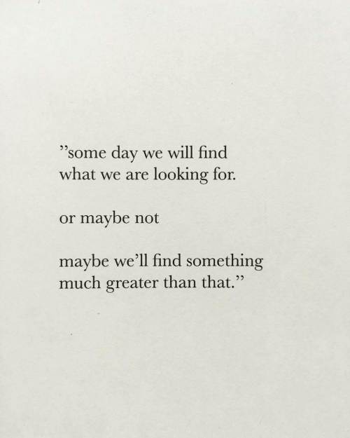 """Looking, Day, and Will: 95  """"some day we will find  what we are looking for.  or maybe not  maybe we'ľll find something  much greater than that."""""""