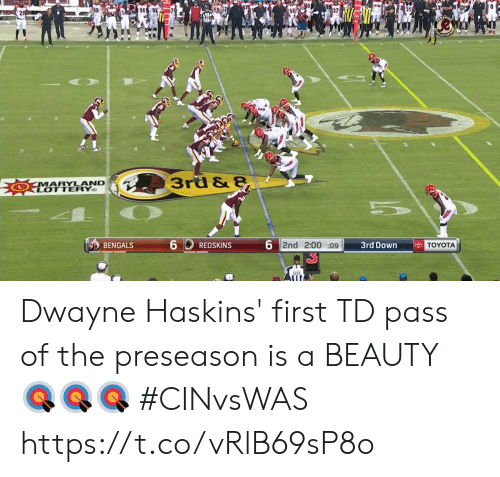 Lottery: 96  3rd & 8  MARYLAND  LOTTERY  6  6 2nd 2:00 :09  TOYOTA  3rd Down  BENGALS  REDSKINS  98 Dwayne Haskins' first TD pass of the preseason is a BEAUTY 🎯🎯🎯  #CINvsWAS https://t.co/vRlB69sP8o