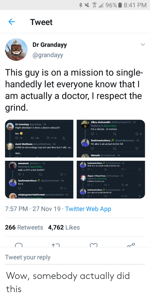 Doctor, Lol, and Meme: 96%8:41 PM  Tweet  Dr Grandayy  @grandayy  This guy is on a mission to single-  handedly let everyone know that I  am actually a doctor, I respect the  grind  Zikry shaharudin @WilsonTucker10 5h  Dr Grandayy @grandayy-5h  Replying to @grandayy  Flight attendant: Is there a doctor onboard?  I'm a doctor... In memes  Me:  1  8  94  t 245  11.7K  SeaGreenLettuce @JustinBoxsteam- 5h  Aurel Matthews @AurelMatthews 5h  He also is an actual doctor lol  A PhD in memeology may not save lives but it wil.. e..  Well...  Vermah @realvermah 5h  unnamed. @Roxxo_S 5h  5h  Well, he's an actual medical doctor too  SeaGreenLettuce @JustinBoxsteam  Replying to @grandayy  wait, u ain't a real doctor?  1  1  1  Jlipper TeamTrees @Officiallipper 5h  Replying to @grandayy  @JustinBoxsteam 5h  SeaGreenLettuce  A Meme Doctor, yes.  He is  2  t 1  166  ti  2  SeaGreenLettuce @JustinBoxsteam 5h  He's also an actual doctor lol  miepicgamertwinformal @solstw_informal 5h  Replving to @arandaw  9 1  85  7:57 PM 27 Nov 19 Twitter Web App  266 Retweets  4,762 Likes  个コ  Tweet your reply Wow, somebody actually did this