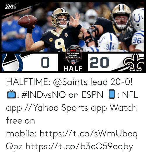 Monday: 96  914  EESrTA  MONDAY  NIGHT  FOOTBALL  20 sh  NFL  HALF HALFTIME: @Saints lead 20-0!  📺: #INDvsNOon ESPN 📱: NFL app // Yahoo Sports app Watch free on mobile:https://t.co/sWmUbeqQpz https://t.co/b3cO59eqby