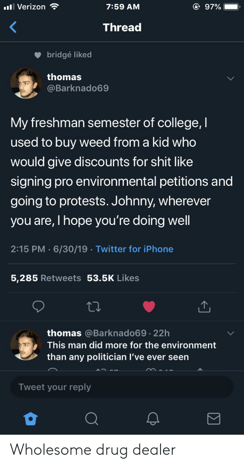 Drug dealer: @ 97%  ll Verizon  7:59 AM  Thread  bridgé liked  thomas  @Barknado69  My freshman semester of college,I  used to buy weed from a kid who  would give discounts for shit like  signing pro environmental petitions and  going to protests. Johnny, wherever  you are, I hope you're doing well  2:15 PM 6/30/19 Twitter for iPhone  5,285 Retweets 53.5K Likes  thomas @Barknado69.22h  This man did more for the environment  than any politician I've ever seen  Tweet your reply Wholesome drug dealer