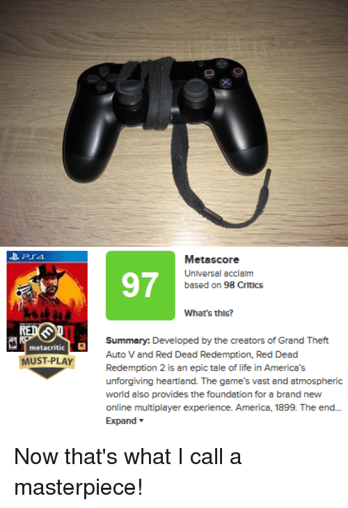 America, Life, and Games: 97  Metascore  Universal acclalm  based on 98 Critics  What's thls?  klililly:)); e.kysxl hyix?.ss ทว้เงพั(.av :1.17xfi  Auto V and Red Dead Redemption, Red Dead  Redemption 2 is an epic tale of life in Americas  unforgiving heartland. The game's vast and atmospheric  world also provides the foundation for a brand new  online multiplayer experience. America, 1899. The end..  Expand ▼  metacritic  MUST-PLAYR