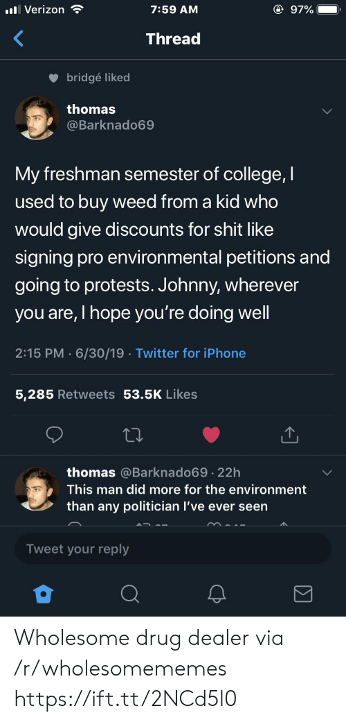 Drug dealer: @ 97%  Verizon  7:59 AM  Thread  bridgé liked  thomas  @Barknado69  My freshman semester of college, I  used to buy weed from a kid who  would give discounts for shit like  signing pro environmental petitions and  going to protests. Johnny, wherever  you are, I hope you're doing well  2:15 PM 6/30/19 Twitter for iPhone  5,285 Retweets 53.5K Likes  thomas @Barknado69 22h  .  This man did more for the environment  than any politician I've ever seen  Tweet your reply Wholesome drug dealer via /r/wholesomememes https://ift.tt/2NCd5l0