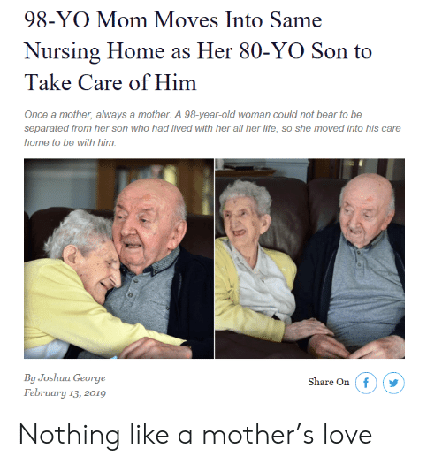 Life, Love, and Old Woman: 98-YO Mom Moves Into Same  Nursing Home as Her 80-YO Son to  Take Care of Him  Once a mother, always a mother. A 98-year-old woman could not bear to be  separated from her son who had lived with her all her life, so she moved into his care  home to be with him  By Joshua George  February 13, 2019  Share On  f Nothing like a mother's love