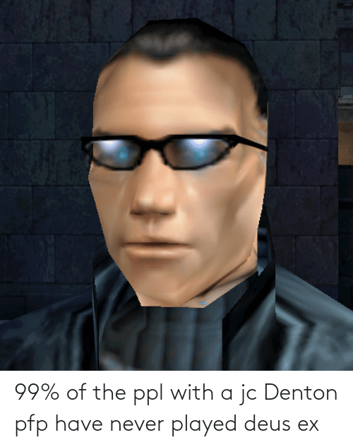 ppl: 99% of the ppl with a jc Denton pfp have never played deus ex