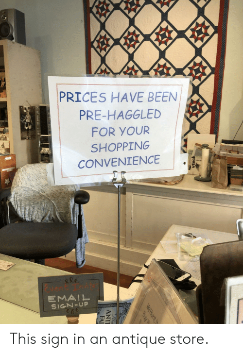 Email: 99  PRICES HAVE BEEN  PRE-HAGGLED  FOR YOUR  SHOPPING  CONVENIENCE  le  vent Tnvit  EMAIL  SIGN-UP  vtech  WeHunt t  Buy it  Peta  ANTI  FAI This sign in an antique store.