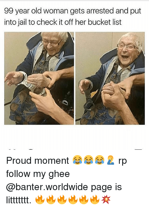 ghee: 99 year old woman gets arrested and put  into jail to check it off her bucket list Proud moment 😂😂😂🤦‍♂️ rp follow my ghee @banter.worldwide page is littttttt. 🔥🔥🔥🔥🔥🔥💥