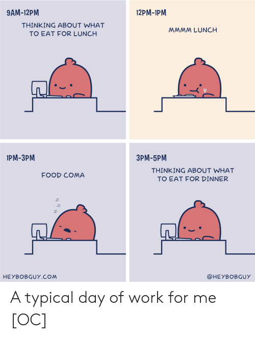 Food, Work, and Com: 9AM-12PM  12PM-1PM  THINKING ABOUT WHAT  TO EAT FOR LUNCH  MMMM LUNCH  IPM-3PM  3PM-5PM  THINKING ABOUT WHAT  TO EAT FOR DINNER  FOOD COMA  HEYBOBGUY.COM  @HEYBOBGUY A typical day of work for me [OC]