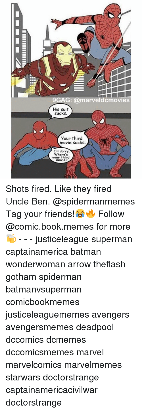 Shot Fired: 9GAG: a marveldcmovies  His suit  sucks  your third  movie sucks.  I'm sorry  Where's  your third  movie? Shots fired. Like they fired Uncle Ben. @spidermanmemes Tag your friends!😂🔥 Follow @comic.book.memes for more🍻 - - - justiceleague superman captainamerica batman wonderwoman arrow theflash gotham spiderman batmanvsuperman comicbookmemes justiceleaguememes avengers avengersmemes deadpool dccomics dcmemes dccomicsmemes marvel marvelcomics marvelmemes starwars doctorstrange captainamericacivilwar doctorstrange