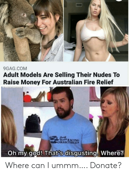Fire: 9GAG.COM  Adult Models Are Selling Their Nudes To  Raise Money For Australian Fire Relief  WIuruDny  Den  Welch RACING  COLLECTIBLES  Oh my god! That's disgusting. Where? Where can I ummm…. Donate?