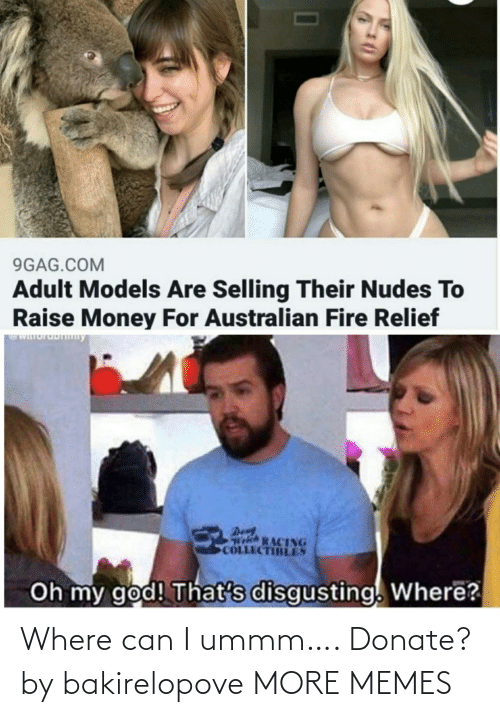 Fire: 9GAG.COM  Adult Models Are Selling Their Nudes To  Raise Money For Australian Fire Relief  WIuruDny  Den  Welch RACING  COLLECTIBLES  Oh my god! That's disgusting. Where? Where can I ummm…. Donate? by bakirelopove MORE MEMES