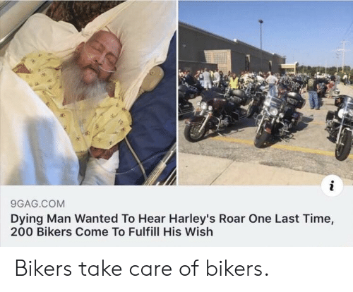 roar: 9GAG.COM  Dying Man Wanted To Hear Harley's Roar One Last Time,  200 Bikers Come To Fulfill His Wish Bikers take care of bikers.