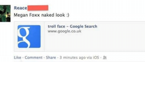 troll face: Reace  Megan Foxx naked look  troll face Google Search  www.google.co.uk  Like Comment. Share 3 minutes ago via iOS R