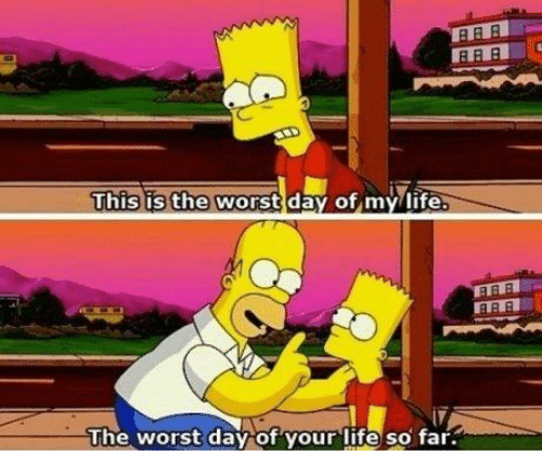 the worst day of my life: This is the worst day of my life  The worst day of your life so far.