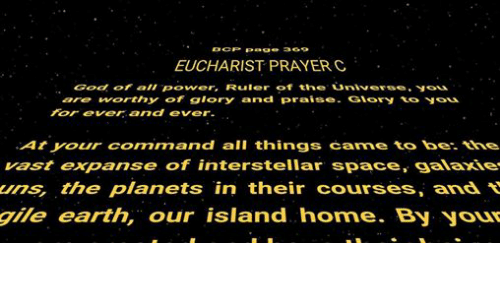 Vast Expanses: CP Page 369  EUCHARIST PRAYER C  God all Power, Ruler of the universe.  are worthy of glory and praise  Giory  to  For ever and ever.  At your connmn and all things carne to be.  vast expanse of interstellar space, galaxie  ums, the planets in their courses, and  gile earth, our island home. By your