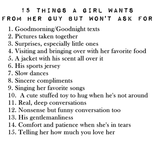 Funniness: 15 THINGS A GIRL WANT S  FROM HER GUY BUT WON'T ASK FOR  1. Goodmorning/Goodnight texts  2. Pictures taken together  3. Surprises, especially little ones  4. Visiting and bringing over with her favorite food  5. A jacket with his scent all over it  6. His sports jersey  7. Slow dances  8. Sincere compliments  9. Singing her favorite songs  10. A cute stuffed toy to hug when he's not around  11. Real, deep conversations  12. Nonsense but funny conversation too  13. His gentlemanliness  14. Comfort and patience when she's in tears  15. Telling her how much you love her