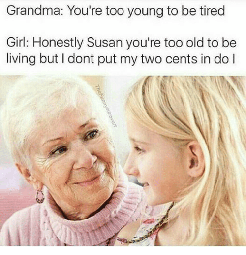 Two Cents: Grandma: You're too young to be tired  Girl: Honestly Susan you're too old to be  living but dont put my two cents in do l