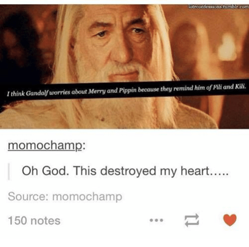 Pippin: otrconfessions tumblr com  I think Gandalf worries about Merry and Pippin because they remind him of Filiand Kili.  momochamp:  Oh God. This destroyed my heart.....  Source: mom ochamp  150 notes
