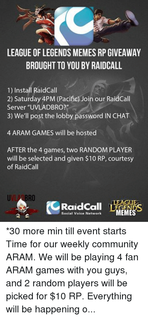 """Community, League of Legends, and Meme: LEAGUE OF LEGENDS MEMES RP GIVEAWAY  BROUGHT TO YOU BY RAIDCALL  1) Install RaidCall  2) Saturday APM (Pacific) Join our RaidCall  Server """"UVLADBRO?""""  3) We'll post the lobby password IN CHAT  4 ARAM GAMES will be hosted  AFTER the 4 games, two RANDOM PLAYER  will be selected and given $10 RP, courtesy  of Raid Call  RO  LEAGUE  Social Voice Network  MEMES *30 more min till event starts Time for our weekly community ARAM. We will be playing 4 fan ARAM games with you guys, and 2 random players will be picked for $10 RP.  Everything will be happening on our RaidCall server, and I will be personally hosting this. -near"""