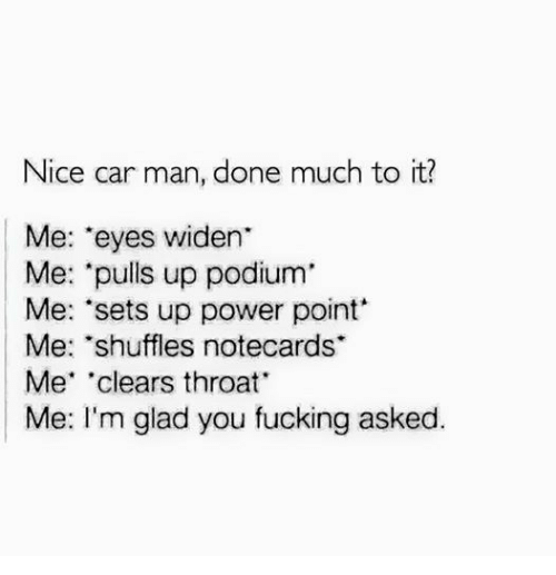 """Clearing Throat: Nice car man, done much to it?  Me: 'eyes widen  Me: """"pulls up podium  Me: 'sets up power point  Me: 'shuffles notecards  Me clears throat  Me: I'm glad you fucking asked."""