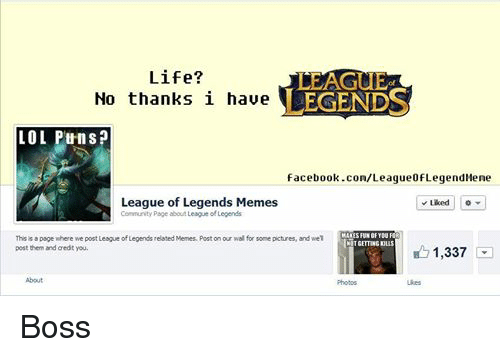 Community, Facebook, and League of Legends: Life?  LEAGUE  LEGENDS  No thanks i have  LOL Puns?  facebook.com/ League ofLegendMene  League of Legends Memes  Liked  Community Page about League of Legends  MAKES FUN OF YOU FOR  This is a page where we post League of Legends related Memes. Post on our wal for some pictures, and wel  INOTGETINGKuus  post them and credit you.  1,337  About  Photos  Likes Boss