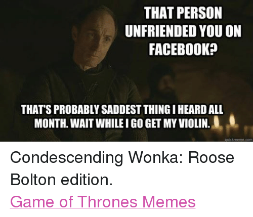 Game Of Throne Memes: THAT PERSON  UNFRIENDED YOU ON  FACEBOOK  THAT'S PROBABLYSADDESTTHINGI HEARDALL  L.0  MONTH. WAIT WHILE I GO GET MY VIOLIN.  quickmeme com Condescending Wonka: Roose Bolton edition. Game of Thrones Memes
