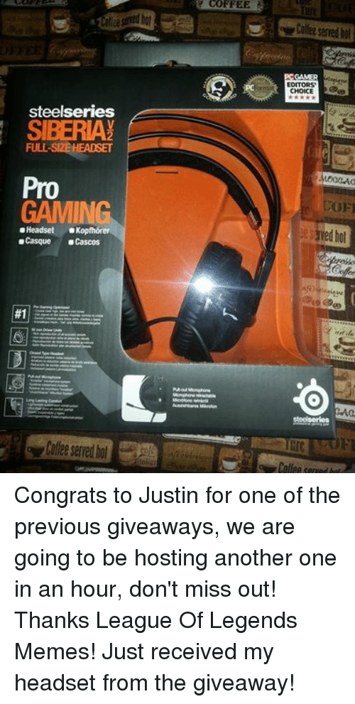 Another One, Another One, and Ed, Edd N Eddy: steelseries  SIBERIA  FULL SIZEHEADSET  GAMING  o Headset  oKopfhorer  e Casque  a Cascos  #1  COFFEE  Ausalehbares Mkrofon  GAMER  EDITORS'  CHOICE  ed hol  EAG.  Steelseries Congrats to Justin for one of the previous giveaways, we are going to be hosting another one in an hour, don't miss out!Thanks League Of Legends Memes! Just received my headset from the giveaway!