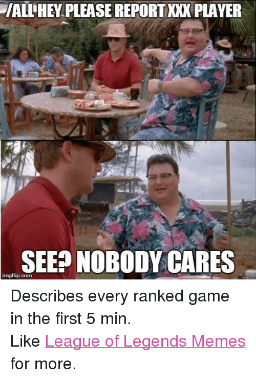 League of Legends, Meme, and Memes: LIALLHEY PLEASE REPORTNOK PLAYER  SEE NOBODY CARES  irngflip com Describes every ranked game in the first 5 min. Like League of Legends Memes for more.