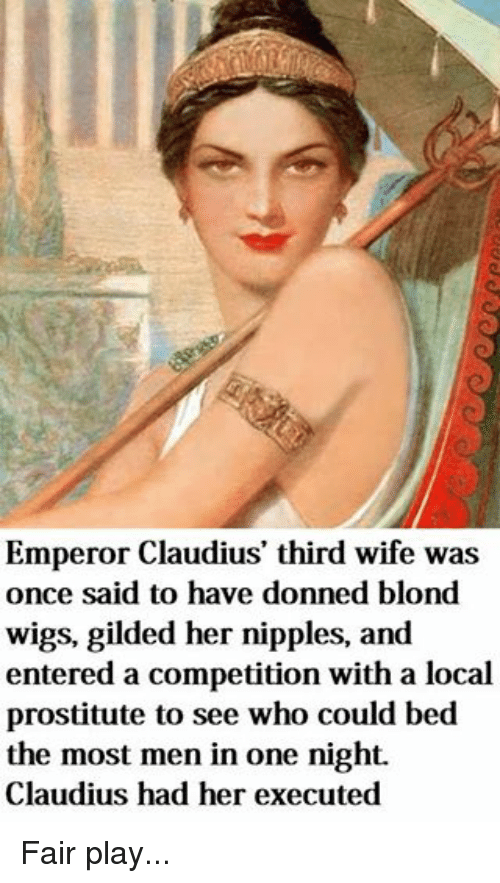 Wigs, Wife, and Rough Roman: Emperor Claudius' third wife was  once said to have donned blond  wigs, gilded her nipples, and  entered a competition with a local  prostitute to see who could bed  the most men in one night.  Claudius had her executed Fair play...