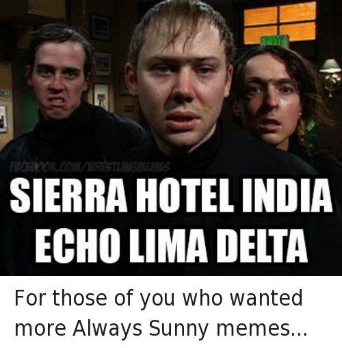 Alway Sunny: SIERRA HOTEL INDIA  ECHO LIMA DELTA For those of you who wanted more Always Sunny memes...