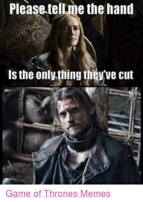 Game Of Throne Memes: Please tellme the hand  is the only thing they ve cut Game of Thrones Memes