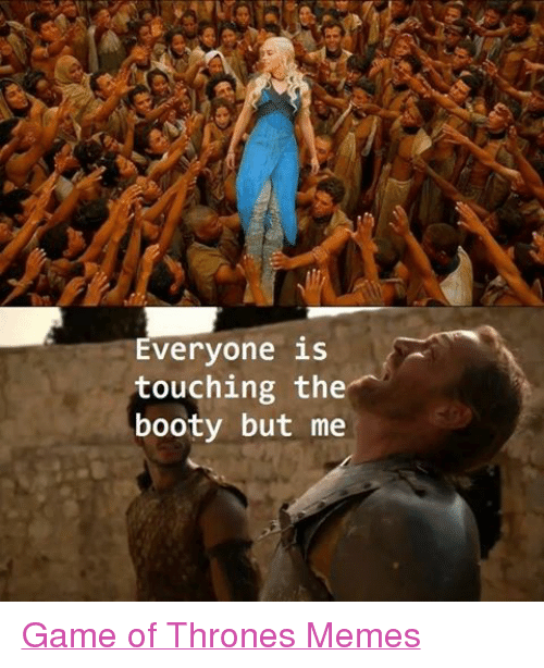 Booty Game Of Thrones And Meme Everyone Is Touching The Booty But Me