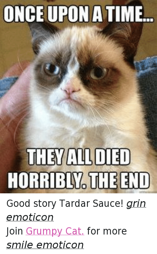 Cats, Grumpy Cat, and Good: ONCE UPON A TIME...  THEY ALL DIED  HORRIBLNO THE END Good story Tardar Sauce! grin emoticon Join Grumpy Cat. for more smile emoticon