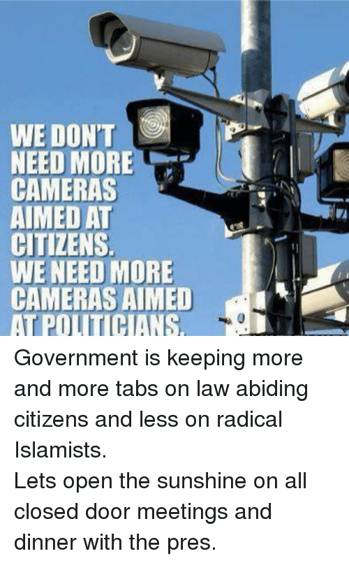 Law Abiding Citizen: WE DONT  NEED MORE  CAMERAS  AIMED AT  CITIZENS.  WE NEED MORE  CAMERAS AIMED  AT PO HANS Government is keeping more and more tabs on law abiding citizens and less on radical Islamists. Lets open the sunshine on all closed door meetings and dinner with the pres.