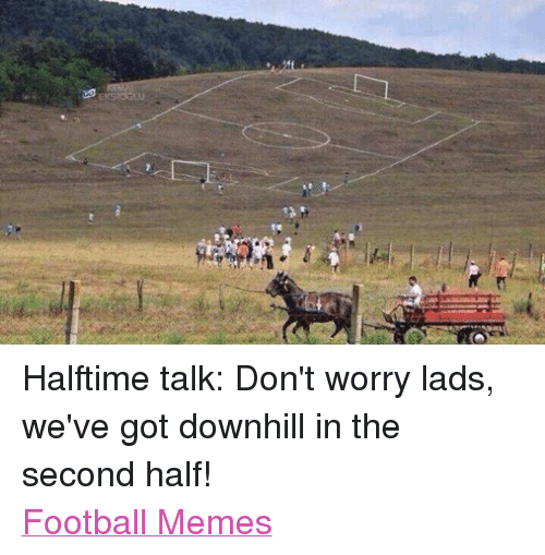 Football Meme: EKSIOGLU Halftime talk: Don't worry lads, we've got downhill in the second half! Football Memes