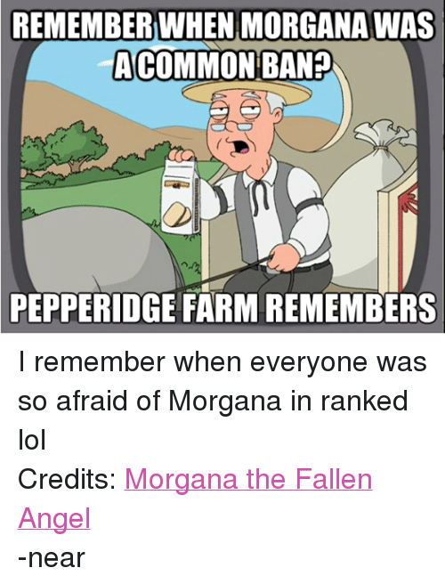 morgana: REMEMBER WHEN MORGANA WAS  COMMON BAN?  PEPPERIDGE FARM REMEMBERS I remember when everyone was so afraid of Morgana in ranked lol Credits: Morgana the Fallen Angel -near
