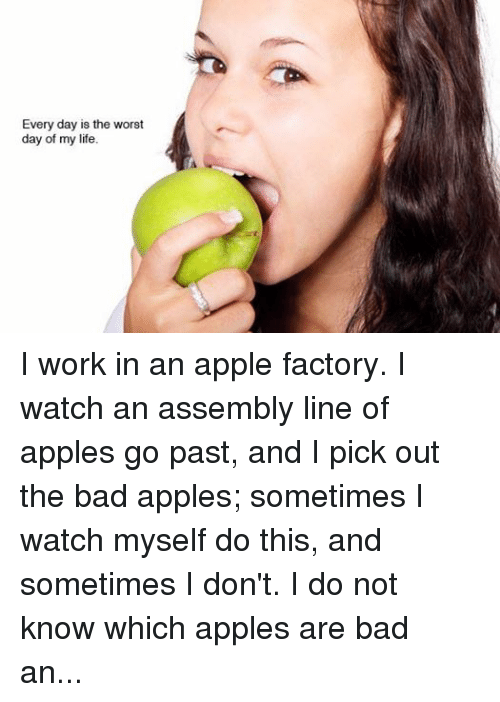 """the worst day of my life: Every day is the worst  day of my life I work in an apple factory. I watch an assembly line of apples go past, and I pick out the bad apples; sometimes I watch myself do this, and sometimes I don't. I do not know which apples are bad and which good, and told my manager the distinction was arbitrary and meaningless. He said No, do your job. So I did.... I think it is ironic -- that I do my job, and also the nature of my job [the picking out of bad apples]. One day my co-worker fell into a piece of heavy machinery and died. He was a bad apple. Apples are nearly spherical and therefore pointless, except the stem. I told another co-worker that apples are pointless, like my life and job. She was a ballerina who, while practicing en pointe, had broken her toes when her sister screamed """"piggy back"""" and jumped on her. """"I once danced en pointe,"""" she said. """"What's the point,"""" I said. """"The toes."""" I have a foot fetish because of her. If I killed everyone in the factory, I would kill her last, or maybe spare her. She will go rotten in ten years and be a bad apple like the rest of them and I will never wank to her feet again."""
