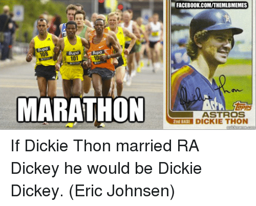 2nd base: Bupa  108  101  MARATHON  FACEBOOK COM/THEMLBMEMES  ASTROS  2nd BASE  DICKIE THON If Dickie Thon married RA Dickey he would be Dickie Dickey.  (Eric Johnsen)