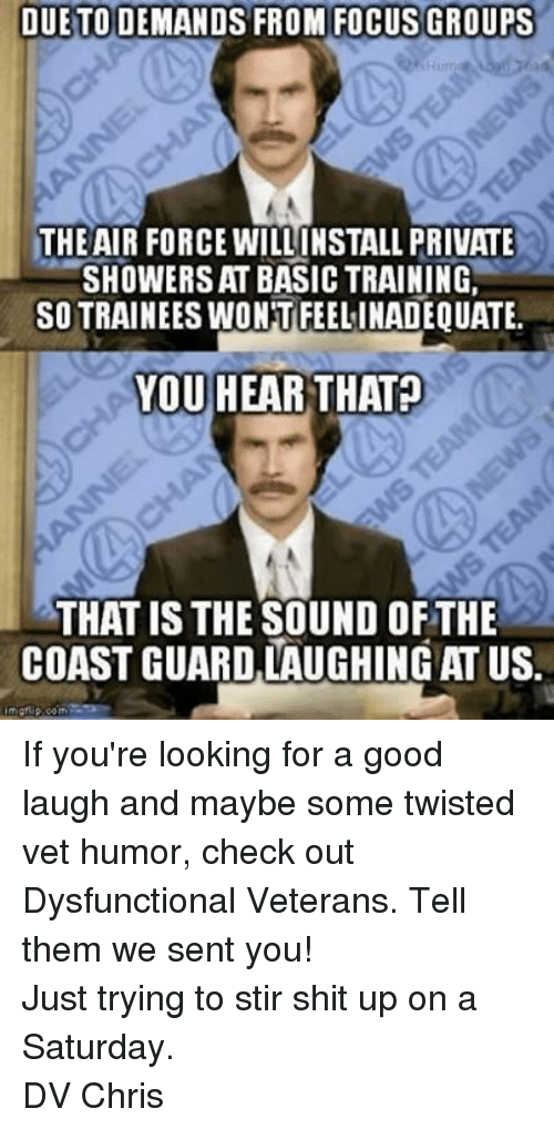 Basic Training: DUE TO DEMANDS FROM FOCUS GROUPS  THE AIR FORCE WILLINSTALL PRIVATE  SHOWERS AT BASIC TRAINING,  SOTTRAINEESWONT FEELINADEQUATE.  YOU HEAR THAT  THAT IS THE SOUND OFTHE  COAST GUARD LAUGHINGAT US.  nngt ip.com If you're looking for a good laugh and maybe some twisted vet humor, check out Dysfunctional Veterans. Tell them we sent you!Just trying to stir shit up on a Saturday. DV Chris